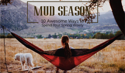 Mud Season: 10 Awesome Ways to Spend Your Spring Wisely