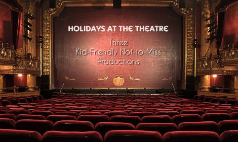 Holidays at the Theatre: 3 Kid-Friendly Not-To-Miss Productions
